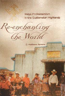 Re-enchanting the World: Maya Protestantism in the Guatemalan Highlands - Contemporary American Indian Studies (Hardback)