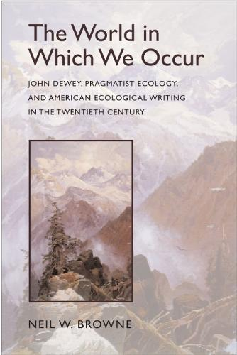 The World in Which We Occur: John Dewey, Pragmatist Ecology, and American Ecological Writing in the Twentieth Century (Hardback)