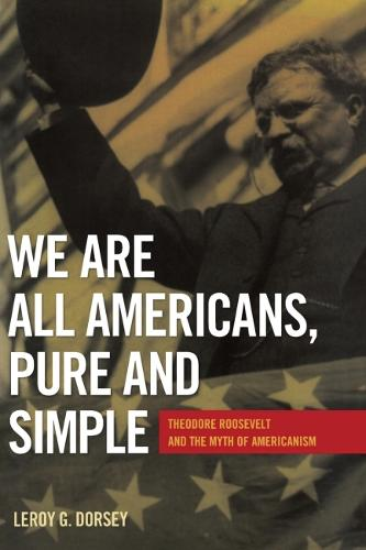We Are All Americans, Pure and Simple: Theodore Roosevelt and the Myth of Americanism (Hardback)