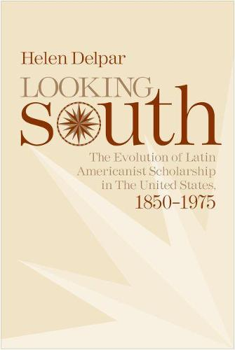 Looking South: The Evolution of Latin Americanist Scholarship in the United States, 1850-1975 (Hardback)
