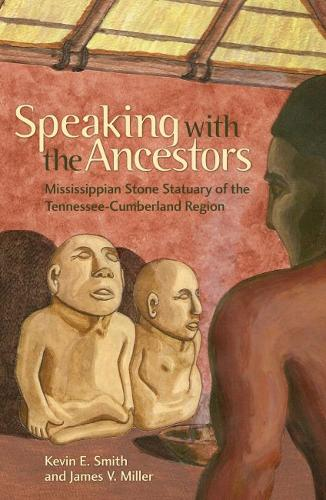 Speaking with the Ancestors: Mississippian Stone Statuary of the Tennessee-Cumberland Region - Dan Josselyn Memorial Publication (Hardback)
