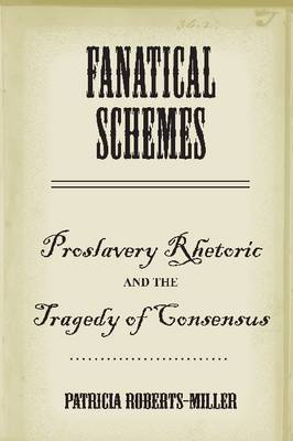 Fanatical Schemes: Proslavery Rhetoric and the Tragedy of Consensus (Hardback)