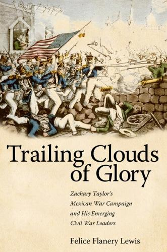Trailing Clouds of Glory: Zachary Taylor's Mexican War Campaign and His Emerging Civil War Leaders (Hardback)