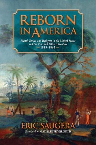 Reborn in America: French Exiles and Refugees in the United States and the Vine and Olive Adventure, 1815-1865 (Hardback)