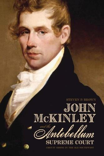 John McKinley and the Antebellum Supreme Court: Circuit Riding in the Old Southwest (Hardback)