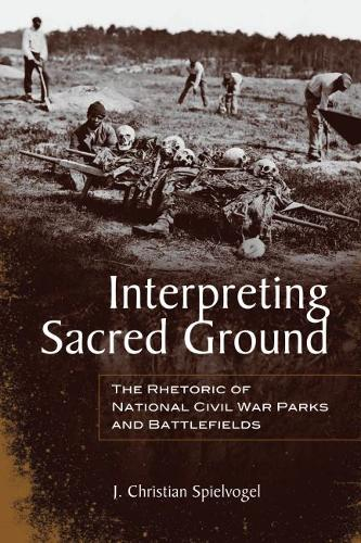Interpreting Sacred Ground: The Rhetoric of National Civil War Parks and Battlefields (Hardback)