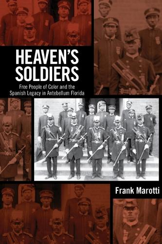 Heaven's Soldiers: Free People of Color and the Spanish Legacy in Antebellum Florida (Hardback)