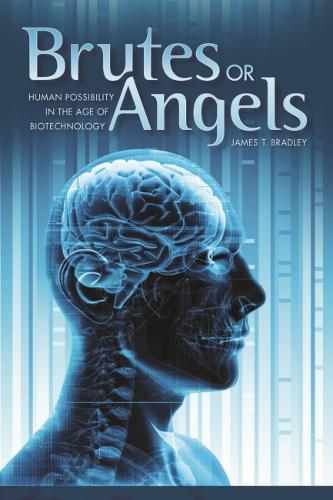 Brutes or Angels: Human Possibility in the Age of Biotechnology (Hardback)