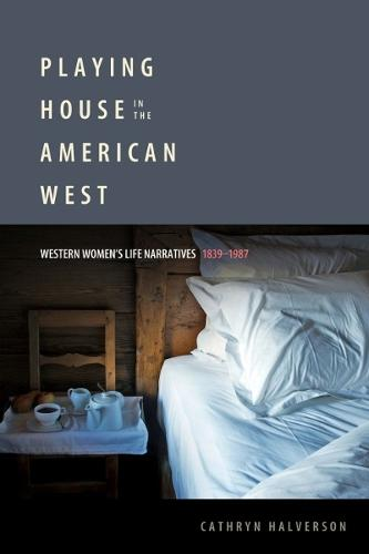 Playing House in the American West: Western Women's Life Narratives, 1839-1987 (Hardback)