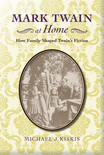 Mark Twain at Home: How Family Shaped Twain's Fiction - American Literary Realism and Naturalism Series (Hardback)