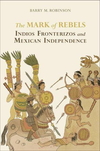 The Mark of Rebels: Indios Fronterizos and Mexican Independence - Atlantic Crossings Series (Hardback)
