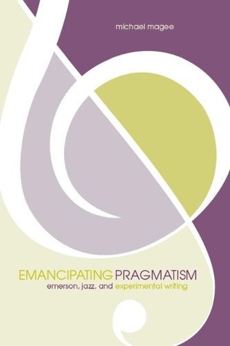 Emancipating Pragmatism: Emerson, Jazz, and Experimental Writing - Modern & Contemporary Poetics (Paperback)