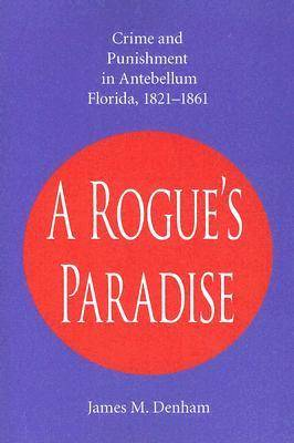 A Rogue's Paradise: Crime and Punishment in Antebellum Florida, 1821-1861 (Paperback)
