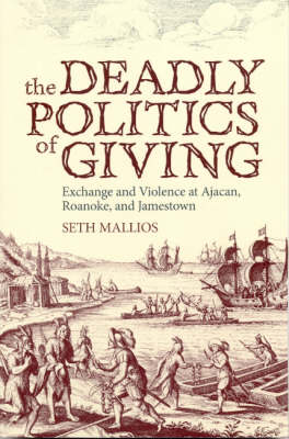 The Deadly Politics of Giving: Exchange and Violence at Ajacan, Roanoke, and Jamestown (Paperback)