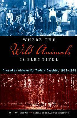 Where the Wild Animals is Plentiful: Diary of an Alabama Fur Trader's Daughter, 1912-1914 (Paperback)