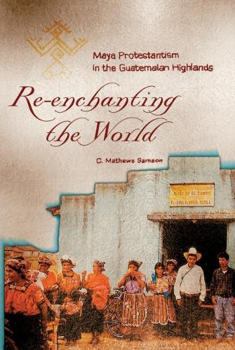 Re-enchanting the World: Maya Protestantism in the Guatemalan Highlands - Contemporary American Indian Studies (Paperback)