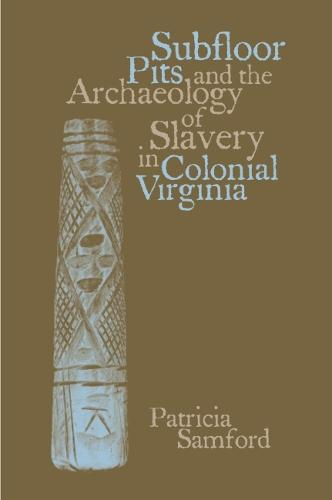 Subfloor Pits and the Archaeology of Slavery in Colonial Virginia (Paperback)