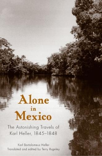 Alone in Mexico: The Astonishing Travels of Karl Heller, 1845-1848 (Paperback)