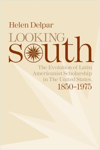 Looking South: The Evolution of Latin Americanist Scholarship in the United States, 1850-1975 (Paperback)