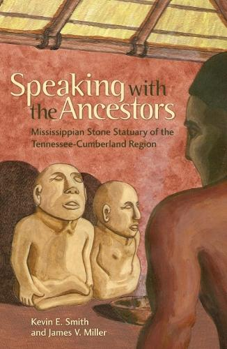 Speaking with the Ancestors: Mississippian Stone Statuary of the Tennessee-Cumberland Region - Dan Josselyn Memorial Publication (Paperback)