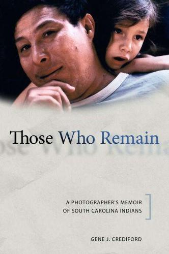 Those Who Remain: A Photographer's Memoir of South Carolina Indians - Contemporary American Indian Studies (Paperback)