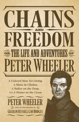 Chains and Freedom: Or, the Life and Adventures of Peter Wheeler, a Colored Man Yet Living. A Slave in Chains, a Sailor on the Deep, and a Sinner at the Cross (Paperback)