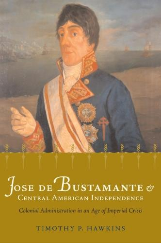 Jose de Bustamante and Central American Independence: Colonial Administration in an Age of Imperial Crisis (Paperback)