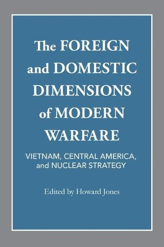 The Foreign and Domestic Dimensions of Modern Warfare: Vietnam, Central America, and Nuclear Strategy (Paperback)