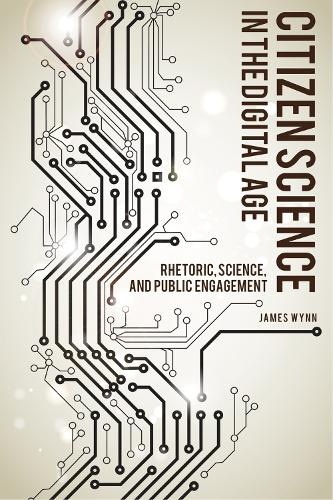 Citizen Science in the Digital Age: Rhetoric, Science, and Public Engagement - Alabama Rhetoric Culture and Social Critique Series (Paperback)