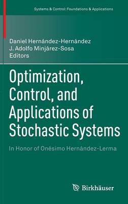 Optimization, Control, and Applications of Stochastic Systems: In Honor of Onesimo Hernandez-Lerma - Systems & Control: Foundations & Applications (Hardback)