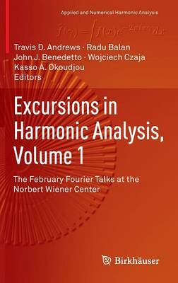 Excursions in Harmonic Analysis, Volume 1: The February Fourier Talks at the Norbert Wiener Center - Applied and Numerical Harmonic Analysis (Hardback)