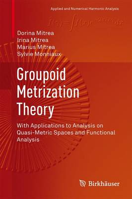 Groupoid Metrization Theory: With Applications to Analysis on Quasi-Metric Spaces and Functional Analysis - Applied and Numerical Harmonic Analysis (Hardback)