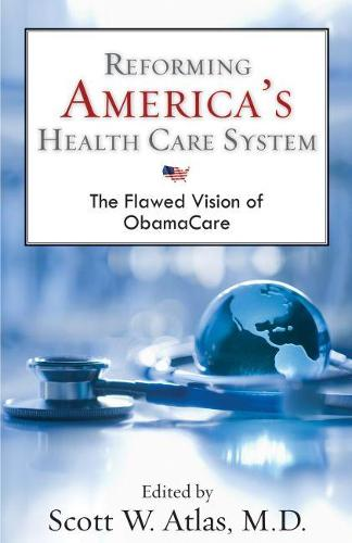 Reforming America's Health Care System: The Flawed Vision of ObamaCare (Hardback)