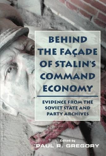 Behind the Facade of Stalin's Command Economy: Evidence from the Soviet State and Party Archives (Paperback)