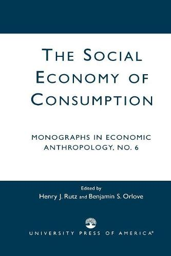 The Social Economy Consumption: No. 6: Monographs in Economic Anthropology (Paperback)