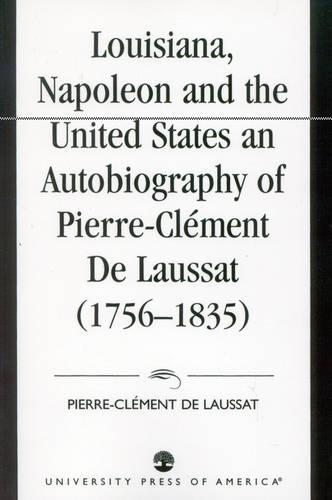 Louisiana, Napoleon and the United States: An Autobiography of Pierre-Clement De Laussat (Paperback)