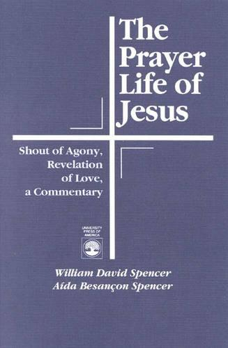 The Prayer Life of Jesus: Shout of Agony, Revelation of Love, A Commentary (Paperback)
