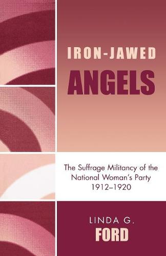 Iron-Jawed Angels: The Suffrage Militancy of the National Woman's Party 1912-1920 (Paperback)