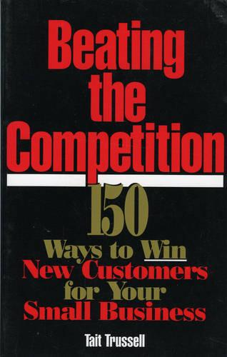Beating the Competition: 150 Ways to Win New Customers for Your Small Business (Paperback)