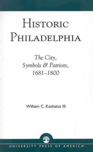 Historic Philadelphia: The City, Symbols and Patriots, 1681-1800 (Paperback)