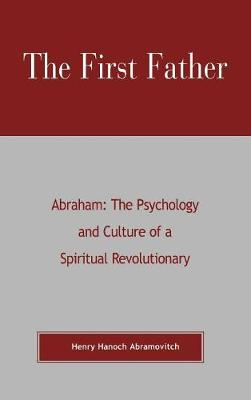 The First Father Abraham: The Psychology and Culture of A Spiritual Revolutionary (Hardback)