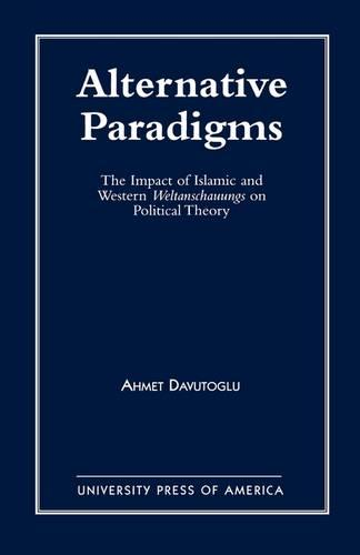 Alternative Paradigms: The Impact of Islamic and Western Weltanschauungs on Political Theory (Paperback)
