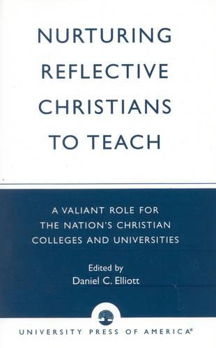 Nurturing Reflective Christians to Teach: A Valiant Role for the Nation's Christian Colleges and Universities (Paperback)