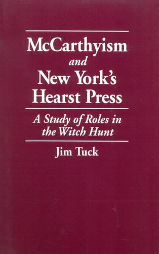 McCarthyism and New York's Hearst Press: A Study of Roles in the Witch Hunt (Paperback)