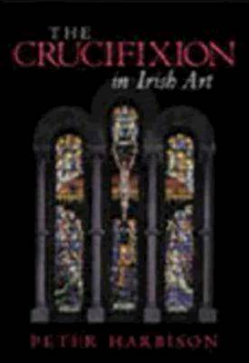 The Crucifixion in Irish Art: Fifty Selected Examples from the Ninth to the Twentieth Century (Hardback)