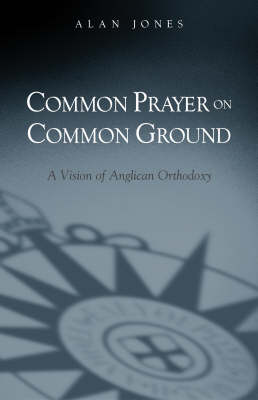 Common Prayer on Common Ground: A Vision of Anglican Orthodoxy (Paperback)
