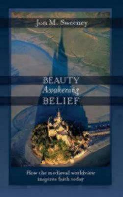 Beauty Awakening Belief: How the Medieval Worldview Inspires Faith Today (Paperback)