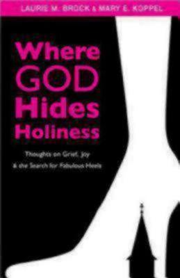 Where God Hides Holiness: Thoughts on Grief, Joy, and the Search for Fabulous Heels (Paperback)