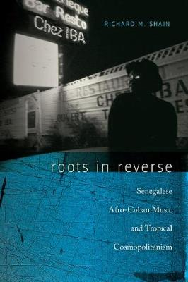 Roots in Reverse: Senegalese Afro-Cuban Music and Tropical Cosmopolitanism - Music/Culture (Hardback)