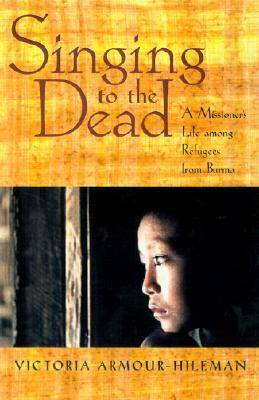 Singing to the Dead: A Missioner's Life Among Refugees from Burma (Hardback)